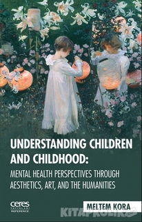 Ceres Yayınları - Understanding Children And Childhood: Mental Health Perspectives Through Aesthetics, Art, Aad The Humanities